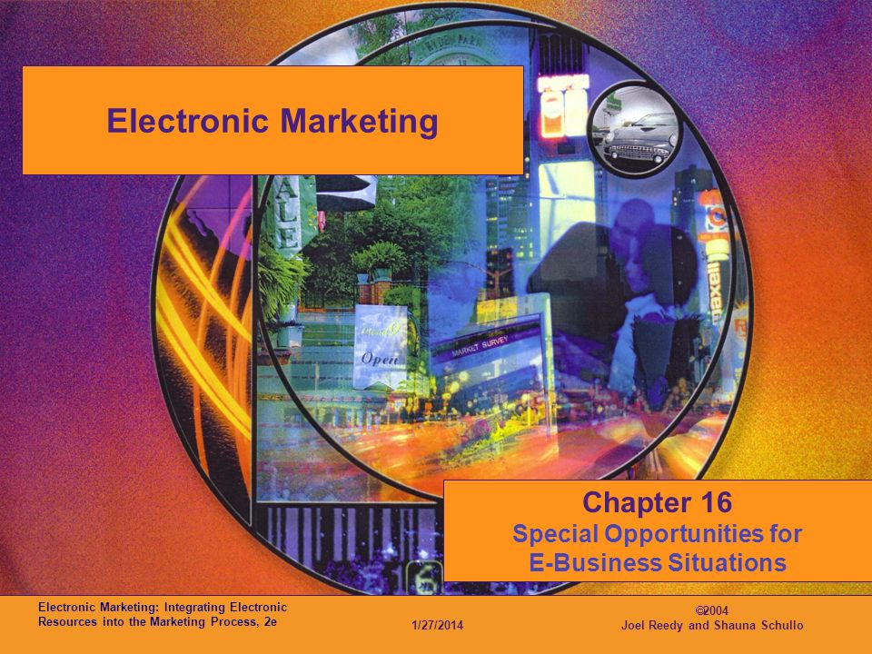 Electronic Marketing: Integrating Electronic Resources into the Marketing Process, 2e 1/27/2014 2004 Joel Reedy and Shauna Schullo Electronic Marketing Chapter 16 Special Opportunities for E-Business Situations