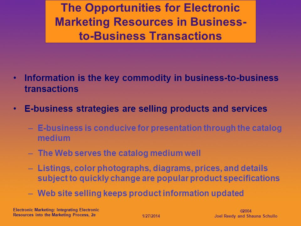 Electronic Marketing: Integrating Electronic Resources into the Marketing Process, 2e 1/27/ Joel Reedy and Shauna Schullo The Opportunities for Electronic Marketing Resources in Business- to-Business Transactions Information is the key commodity in business-to-business transactions E-business strategies are selling products and services –E-business is conducive for presentation through the catalog medium –The Web serves the catalog medium well –Listings, color photographs, diagrams, prices, and details subject to quickly change are popular product specifications –Web site selling keeps product information updated