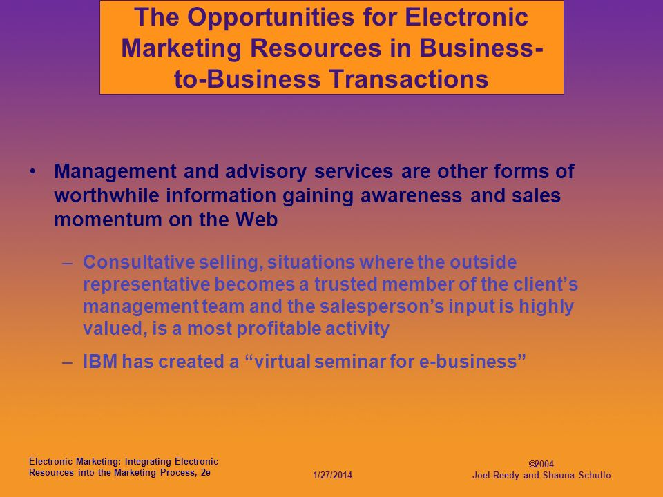 Electronic Marketing: Integrating Electronic Resources into the Marketing Process, 2e 1/27/2014 2004 Joel Reedy and Shauna Schullo The Opportunities for Electronic Marketing Resources in Business- to-Business Transactions Management and advisory services are other forms of worthwhile information gaining awareness and sales momentum on the Web –Consultative selling, situations where the outside representative becomes a trusted member of the clients management team and the salespersons input is highly valued, is a most profitable activity –IBM has created a virtual seminar for e-business