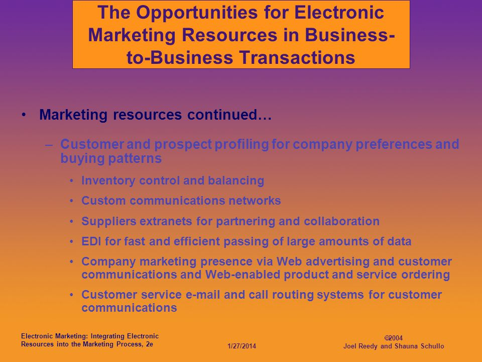 Electronic Marketing: Integrating Electronic Resources into the Marketing Process, 2e 1/27/ Joel Reedy and Shauna Schullo The Opportunities for Electronic Marketing Resources in Business- to-Business Transactions Marketing resources continued… –Customer and prospect profiling for company preferences and buying patterns Inventory control and balancing Custom communications networks Suppliers extranets for partnering and collaboration EDI for fast and efficient passing of large amounts of data Company marketing presence via Web advertising and customer communications and Web-enabled product and service ordering Customer service  and call routing systems for customer communications