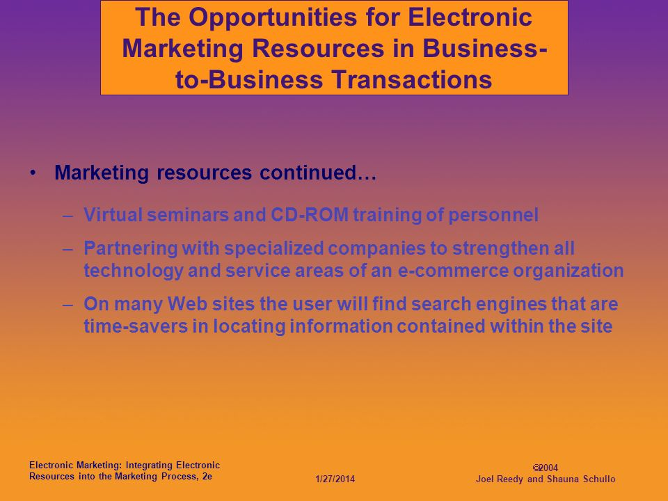 Electronic Marketing: Integrating Electronic Resources into the Marketing Process, 2e 1/27/2014 2004 Joel Reedy and Shauna Schullo The Opportunities for Electronic Marketing Resources in Business- to-Business Transactions Marketing resources continued… –Virtual seminars and CD-ROM training of personnel –Partnering with specialized companies to strengthen all technology and service areas of an e-commerce organization –On many Web sites the user will find search engines that are time-savers in locating information contained within the site