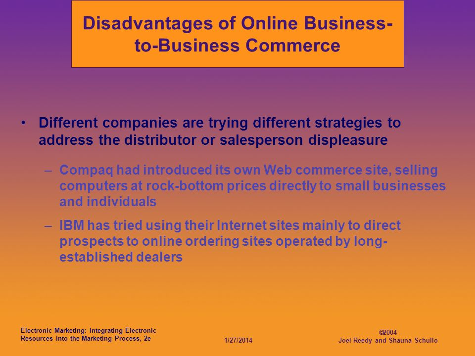Electronic Marketing: Integrating Electronic Resources into the Marketing Process, 2e 1/27/ Joel Reedy and Shauna Schullo Disadvantages of Online Business- to-Business Commerce Different companies are trying different strategies to address the distributor or salesperson displeasure –Compaq had introduced its own Web commerce site, selling computers at rock-bottom prices directly to small businesses and individuals –IBM has tried using their Internet sites mainly to direct prospects to online ordering sites operated by long- established dealers