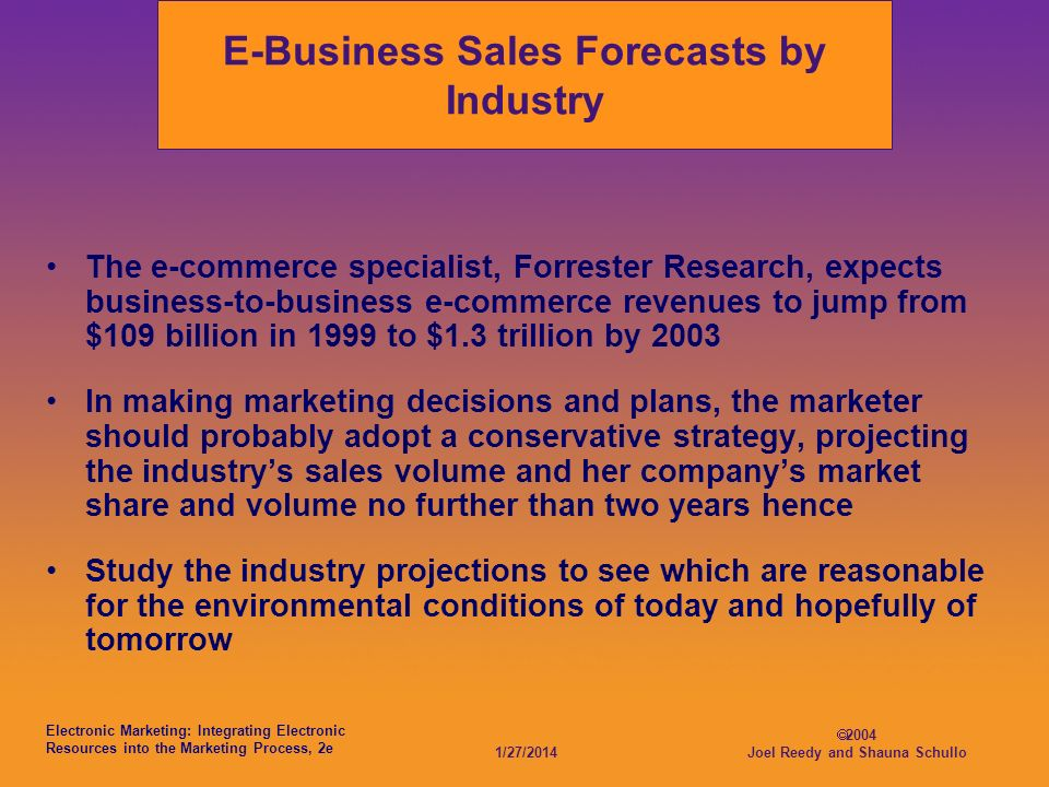 Electronic Marketing: Integrating Electronic Resources into the Marketing Process, 2e 1/27/2014 2004 Joel Reedy and Shauna Schullo E-Business Sales Forecasts by Industry The e-commerce specialist, Forrester Research, expects business-to-business e-commerce revenues to jump from $109 billion in 1999 to $1.3 trillion by 2003 In making marketing decisions and plans, the marketer should probably adopt a conservative strategy, projecting the industrys sales volume and her companys market share and volume no further than two years hence Study the industry projections to see which are reasonable for the environmental conditions of today and hopefully of tomorrow