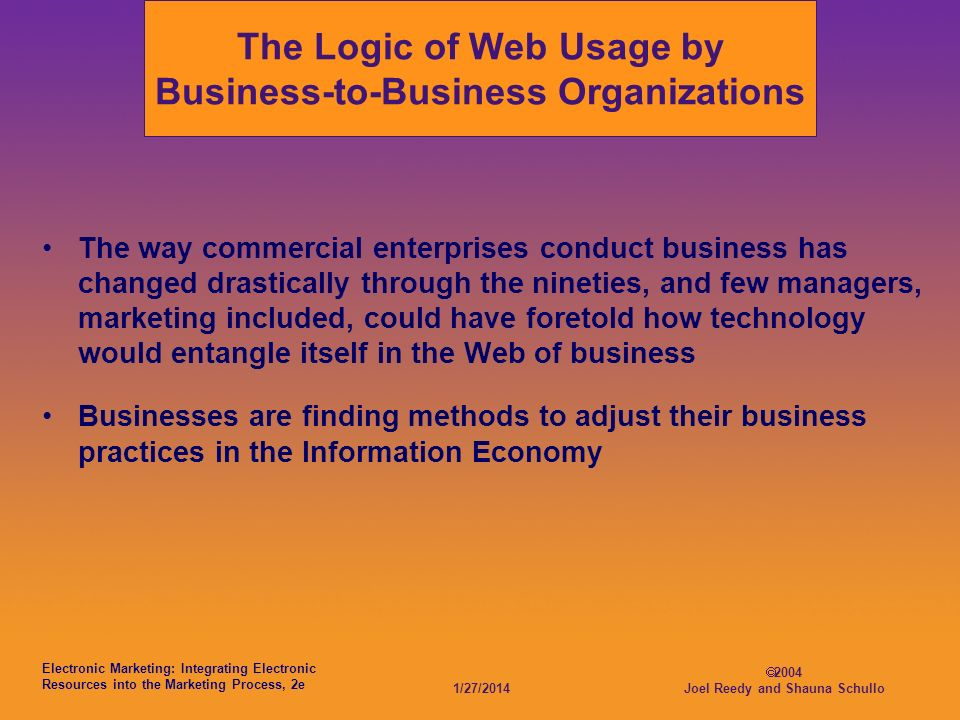 Electronic Marketing: Integrating Electronic Resources into the Marketing Process, 2e 1/27/ Joel Reedy and Shauna Schullo The Logic of Web Usage by Business-to-Business Organizations The way commercial enterprises conduct business has changed drastically through the nineties, and few managers, marketing included, could have foretold how technology would entangle itself in the Web of business Businesses are finding methods to adjust their business practices in the Information Economy