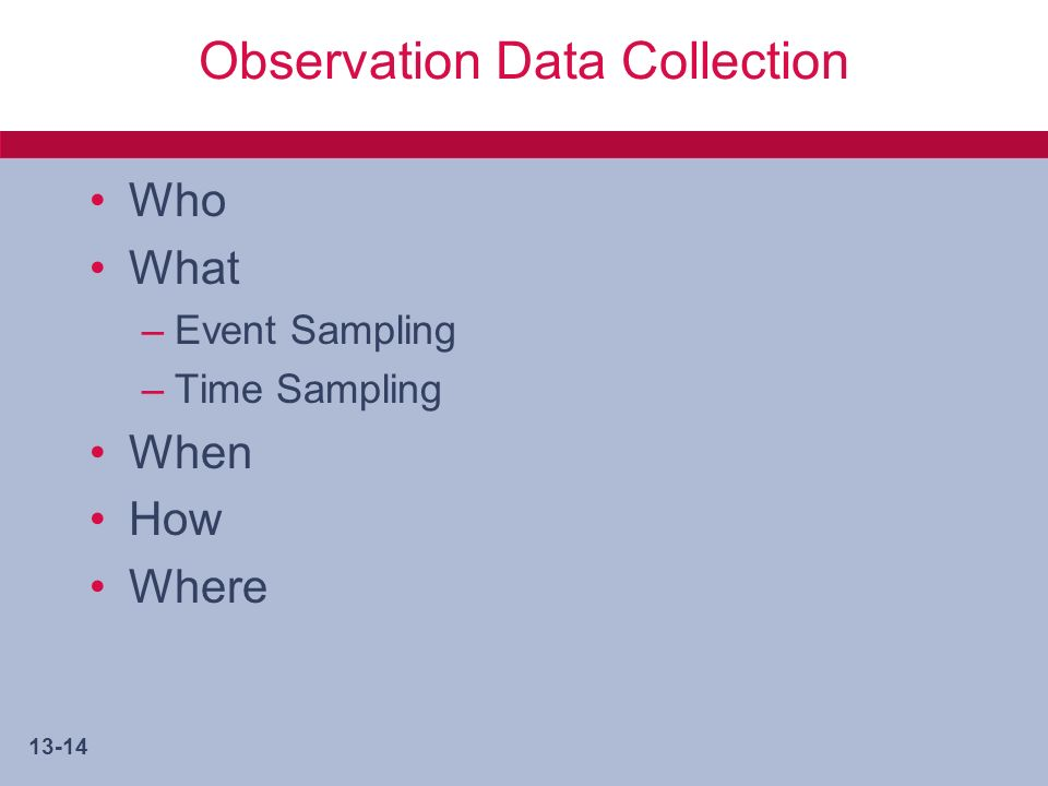 13-14 Observation Data Collection Who What –Event Sampling –Time Sampling When How Where