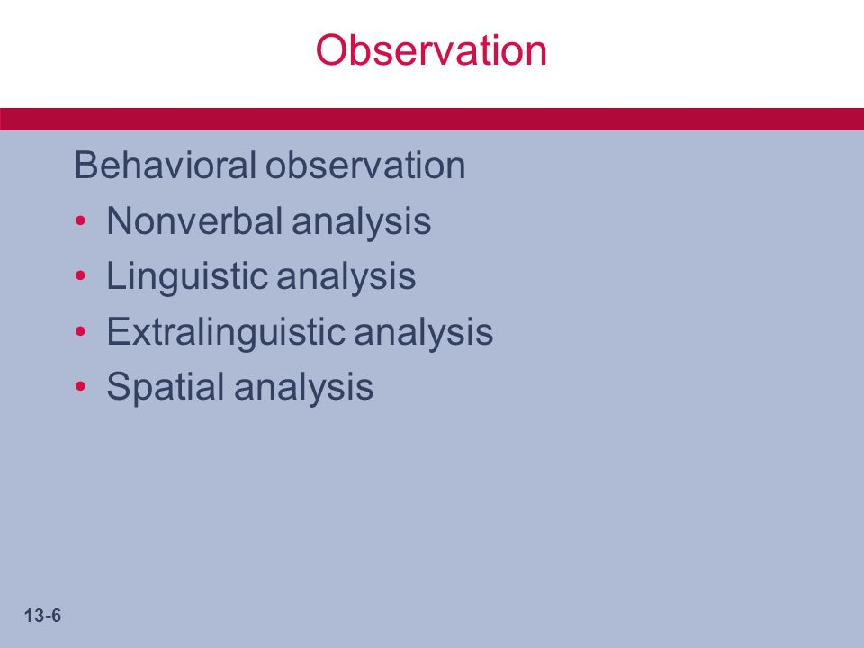 13-6 Observation Behavioral observation Nonverbal analysis Linguistic analysis Extralinguistic analysis Spatial analysis