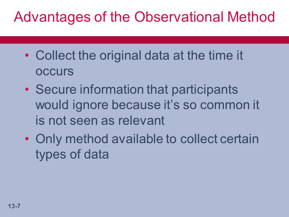 13-7 Advantages of the Observational Method Collect the original data at the time it occurs Secure information that participants would ignore because its so common it is not seen as relevant Only method available to collect certain types of data