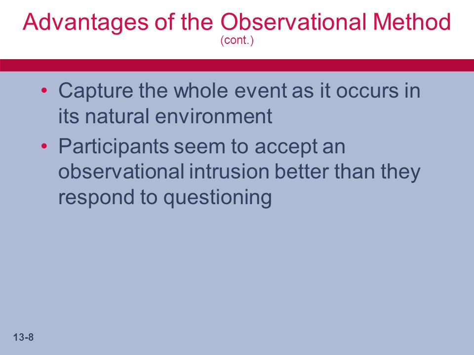 13-8 Advantages of the Observational Method (cont.) Capture the whole event as it occurs in its natural environment Participants seem to accept an observational intrusion better than they respond to questioning