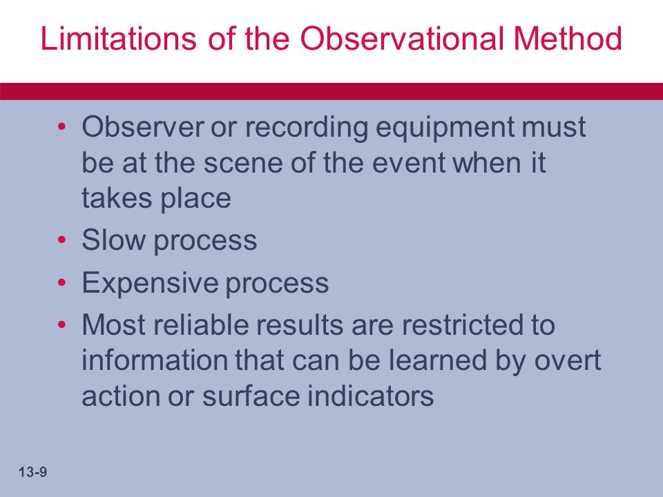 13-10 Limitations of the Observational Method (cont.) Research environment is more likely suited to subjective assessment and recording of data than to quantification of events Limited as a way to learn about the past Cannot observe rationale for actions, only actions themselves