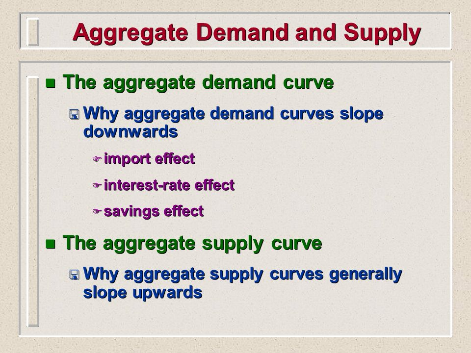 Aggregate Demand and Supply n The aggregate demand curve < Why aggregate demand curves slope downwards F import effect F interest-rate effect F saving