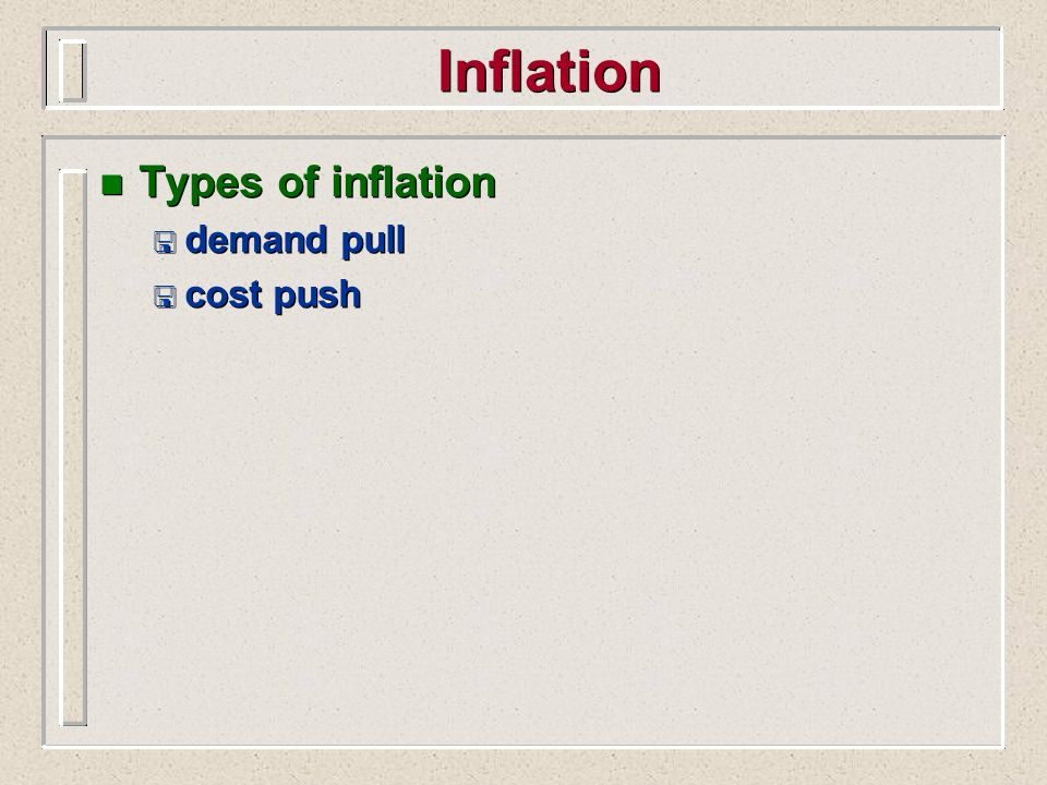 Inflation n Types of inflation < demand pull < cost push n Types of inflation < demand pull < cost push