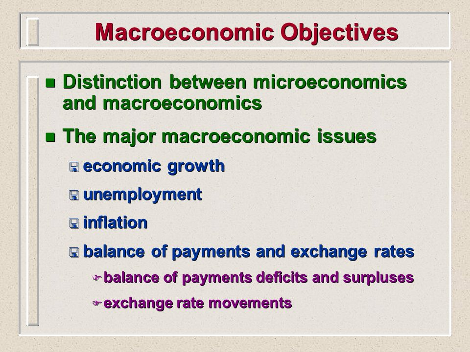 Macroeconomic Objectives n Distinction between microeconomics and macroeconomics n The major macroeconomic issues < economic growth < unemployment < i