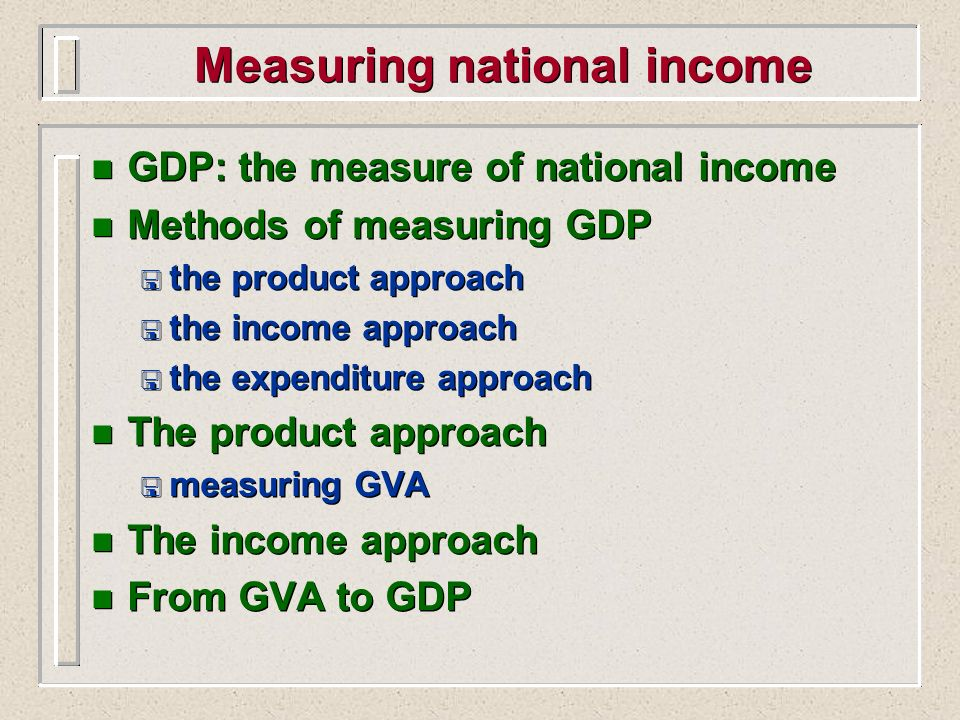 Measuring national income n GDP: the measure of national income n Methods of measuring GDP < the product approach < the income approach < the expendit