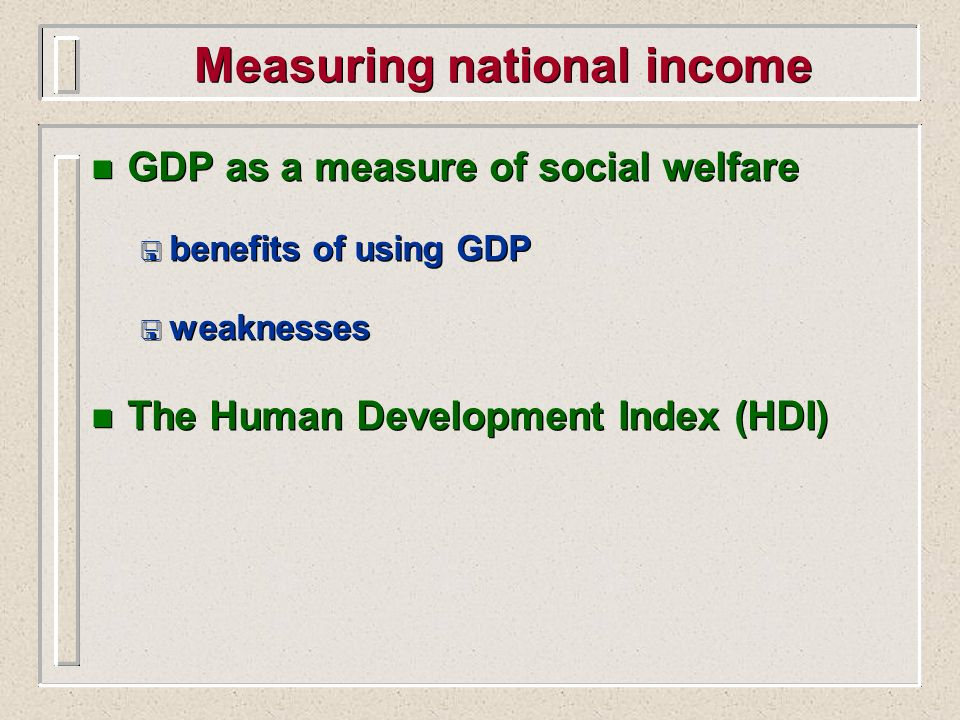 Measuring national income n GDP as a measure of social welfare < benefits of using GDP < weaknesses n The Human Development Index (HDI) n GDP as a mea
