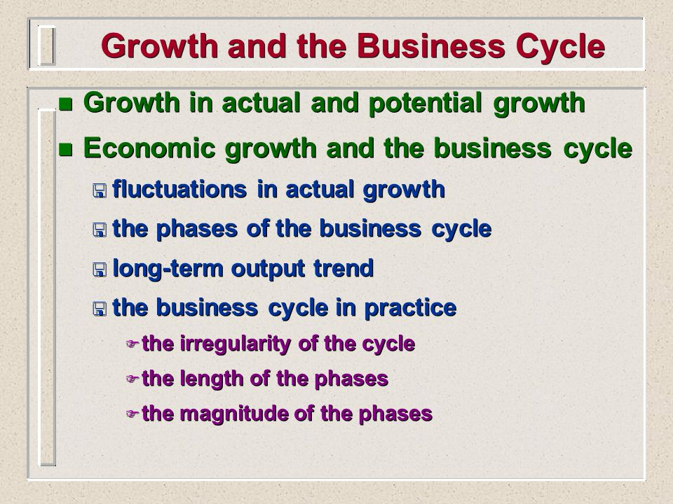 n Growth in actual and potential growth n Economic growth and the business cycle < fluctuations in actual growth < the phases of the business cycle <