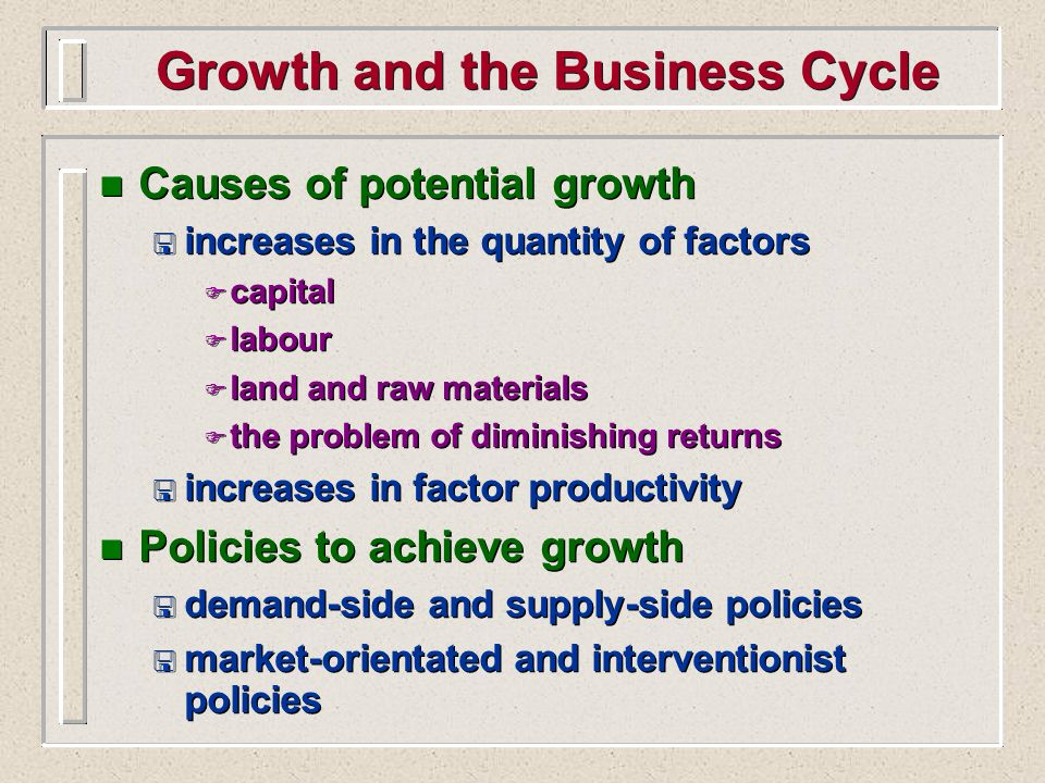 n Causes of potential growth < increases in the quantity of factors F capital F labour F land and raw materials F the problem of diminishing returns <