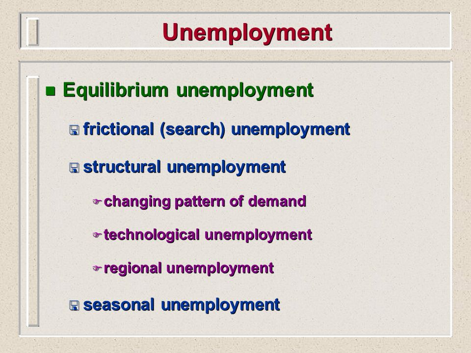 Unemployment n Equilibrium unemployment < frictional (search) unemployment < structural unemployment F changing pattern of demand F technological unem