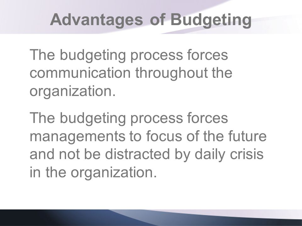 Advantages of Budgeting The budgeting process forces communication throughout the organization. The budgeting process forces managements to focus of t