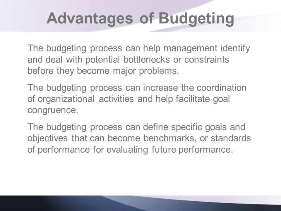 Advantages of Budgeting The budgeting process can help management identify and deal with potential bottlenecks or constraints before they become major