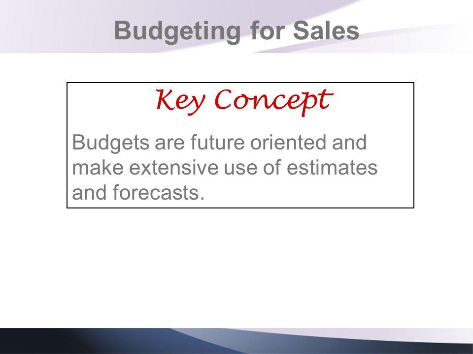 Budgeting for Sales Key Concept Budgets are future oriented and make extensive use of estimates and forecasts.