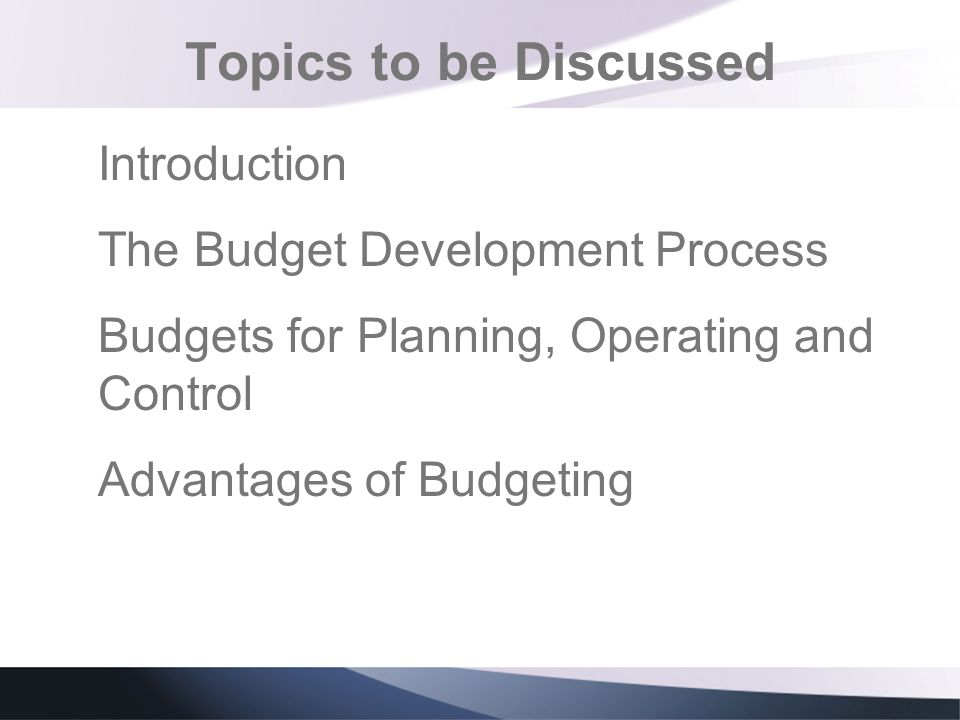 Topics to be Discussed Introduction The Budget Development Process Budgets for Planning, Operating and Control Advantages of Budgeting