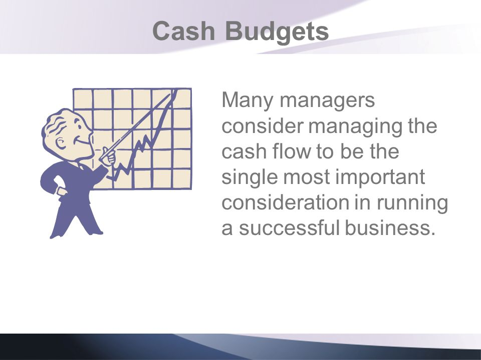 Cash Budgets Many managers consider managing the cash flow to be the single most important consideration in running a successful business.