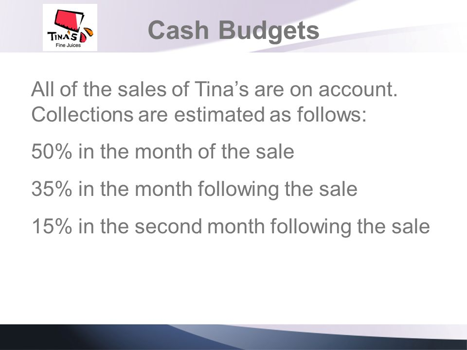 Cash Budgets All of the sales of Tinas are on account. Collections are estimated as follows: 50% in the month of the sale 35% in the month following t