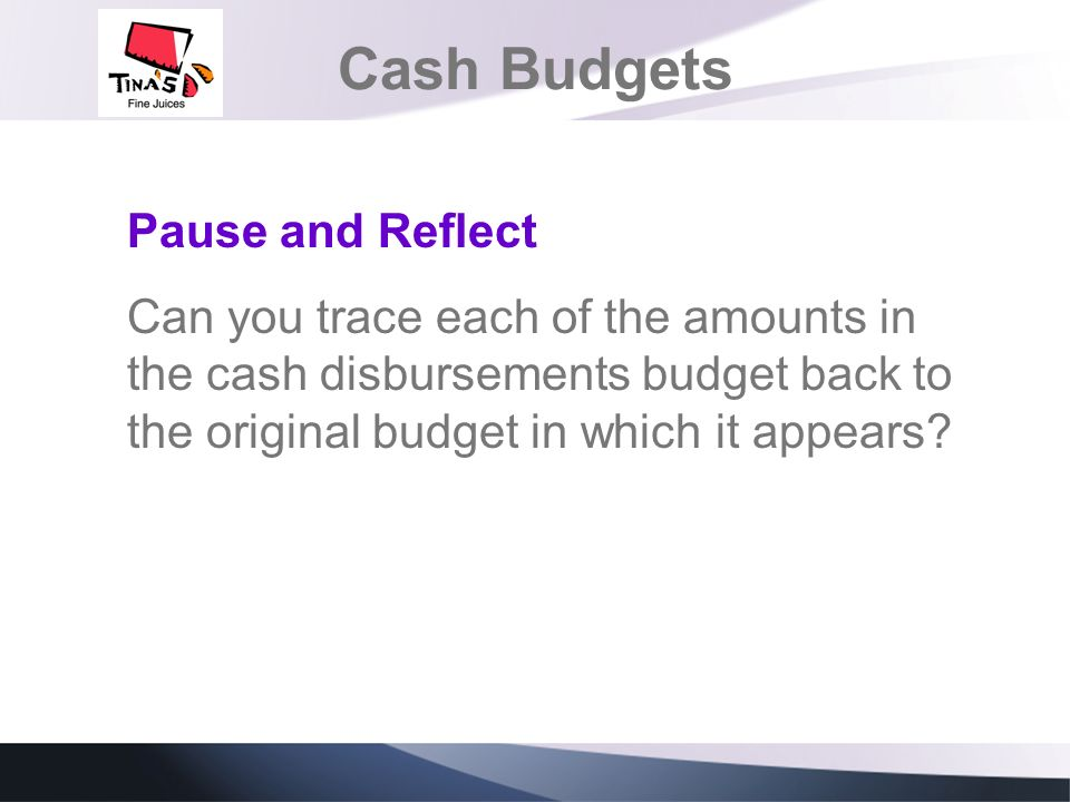 Cash Budgets Pause and Reflect Can you trace each of the amounts in the cash disbursements budget back to the original budget in which it appears?
