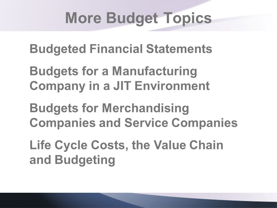 More Budget Topics Budgeted Financial Statements Budgets for a Manufacturing Company in a JIT Environment Budgets for Merchandising Companies and Serv