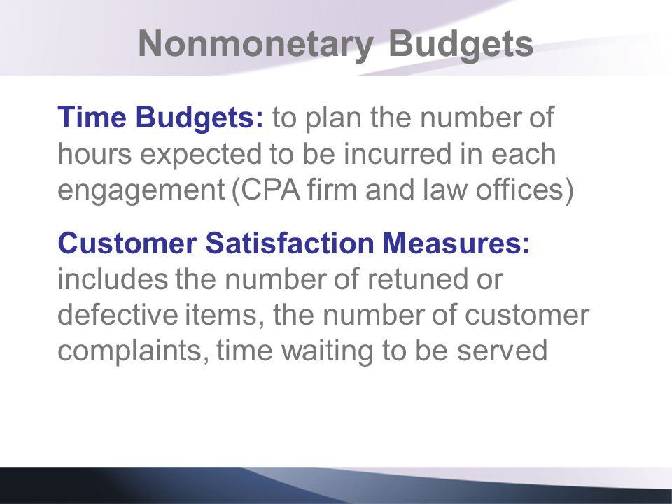 Nonmonetary Budgets Time Budgets: to plan the number of hours expected to be incurred in each engagement (CPA firm and law offices) Customer Satisfact