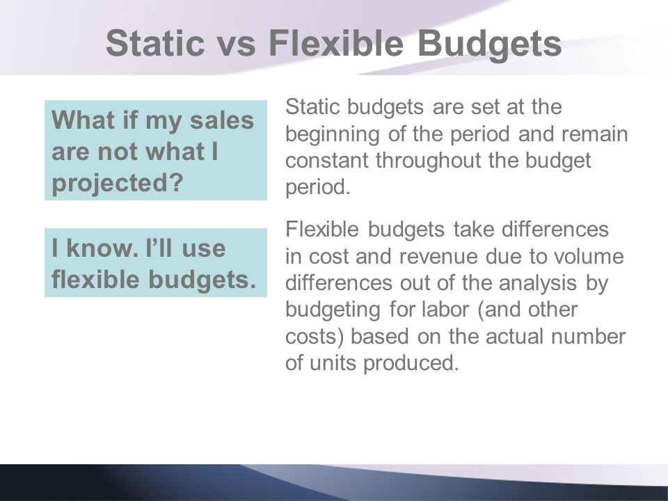 Static vs Flexible Budgets Static budgets are set at the beginning of the period and remain constant throughout the budget period. What if my sales ar