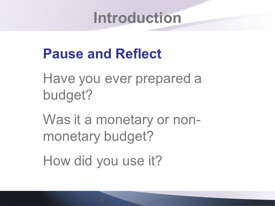 Introduction Pause and Reflect Have you ever prepared a budget? Was it a monetary or non- monetary budget? How did you use it?