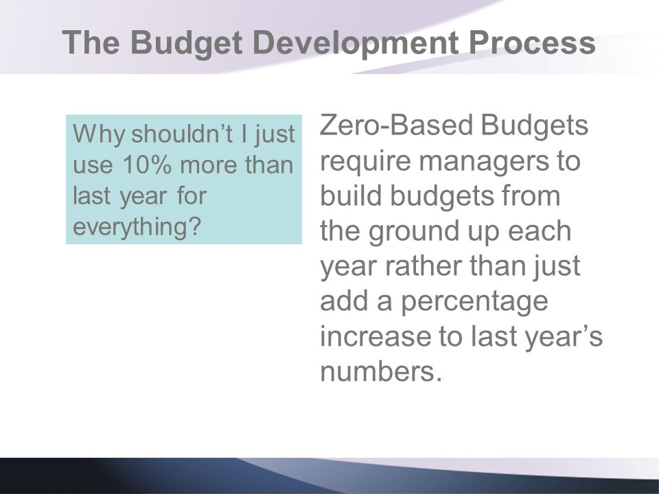 The Budget Development Process Zero-Based Budgets require managers to build budgets from the ground up each year rather than just add a percentage inc