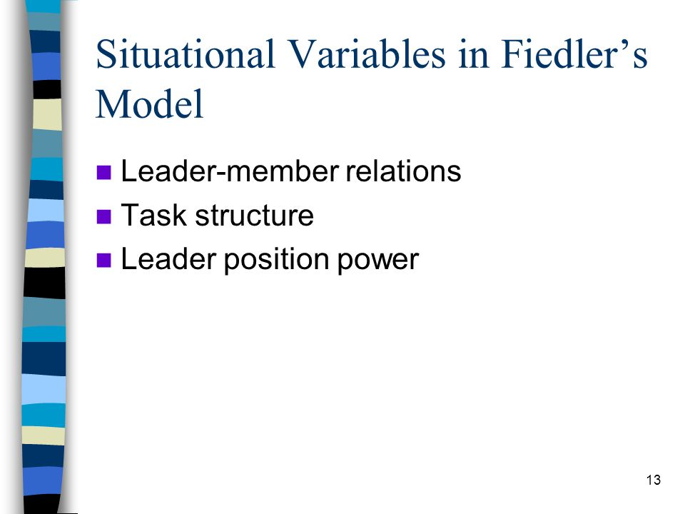 13 Situational Variables in Fiedlers Model Leader-member relations Task structure Leader position power