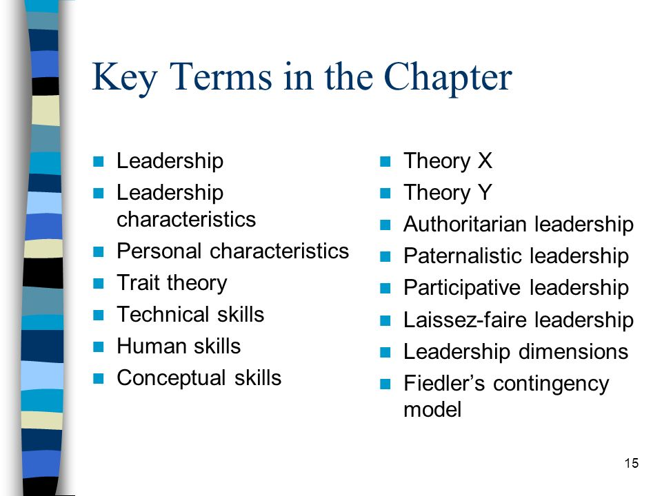 15 Key Terms in the Chapter Leadership Leadership characteristics Personal characteristics Trait theory Technical skills Human skills Conceptual skill