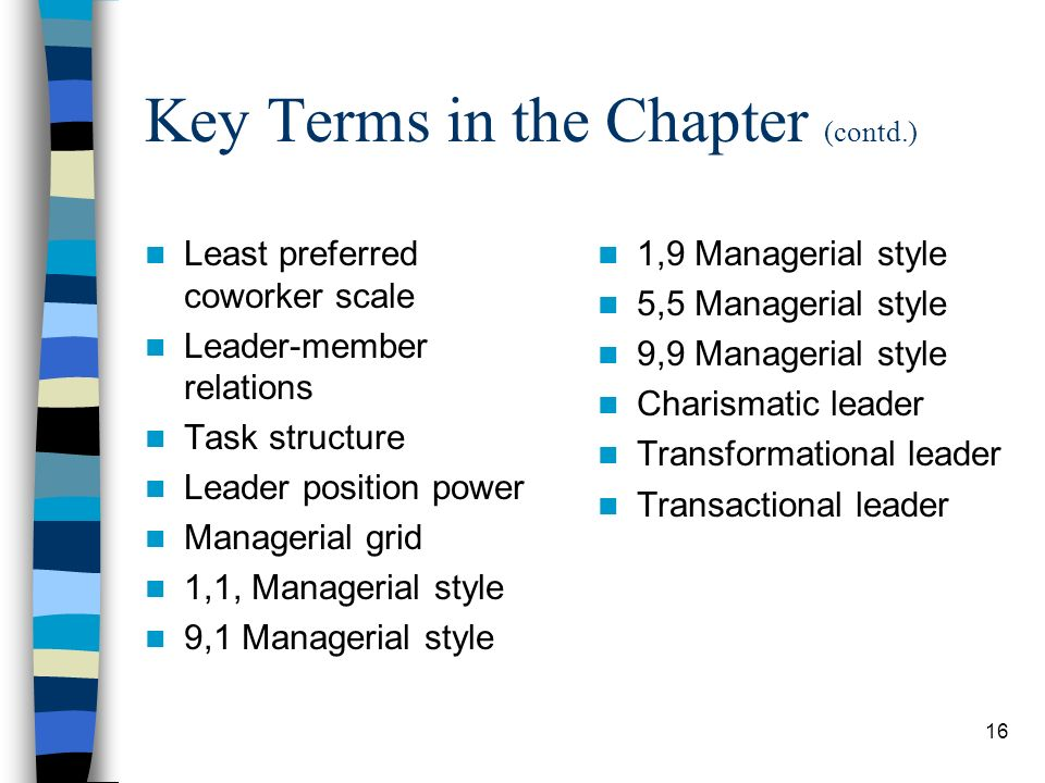 16 Key Terms in the Chapter (contd.) Least preferred coworker scale Leader-member relations Task structure Leader position power Managerial grid 1,1,