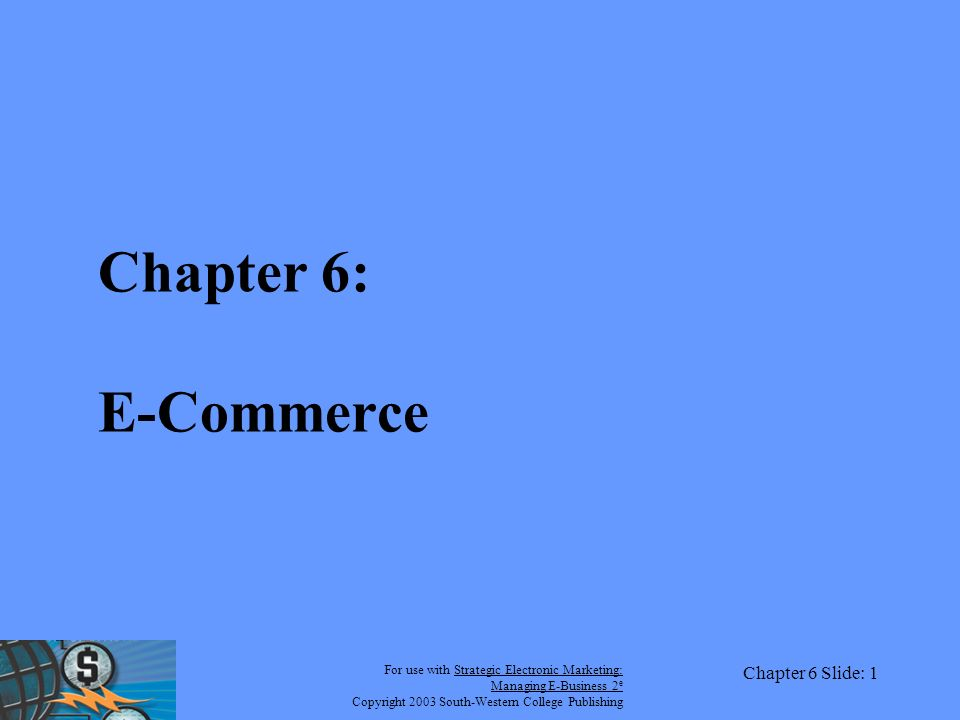 For use with Strategic Electronic Marketing: Managing E-Business 2 e Copyright 2003 South-Western College Publishing Chapter 6 Slide: 1 Chapter 6: E-Commerce