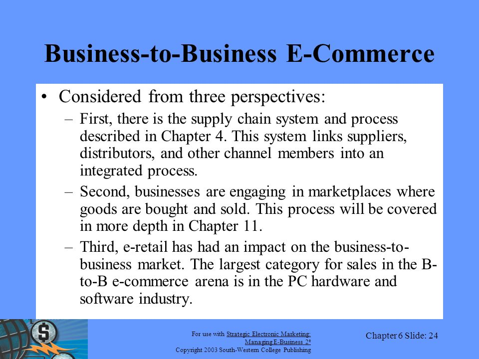 For use with Strategic Electronic Marketing: Managing E-Business 2 e Copyright 2003 South-Western College Publishing Chapter 6 Slide: 24 Business-to-Business E-Commerce Considered from three perspectives: –First, there is the supply chain system and process described in Chapter 4.