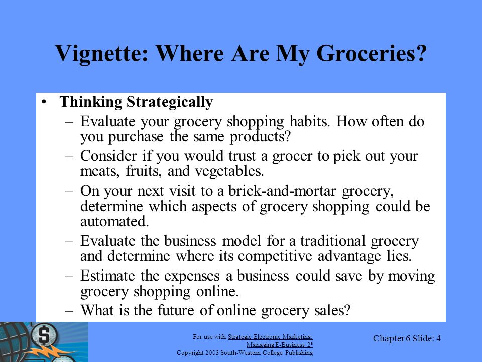 For use with Strategic Electronic Marketing: Managing E-Business 2 e Copyright 2003 South-Western College Publishing Chapter 6 Slide: 4 Vignette: Where Are My Groceries.