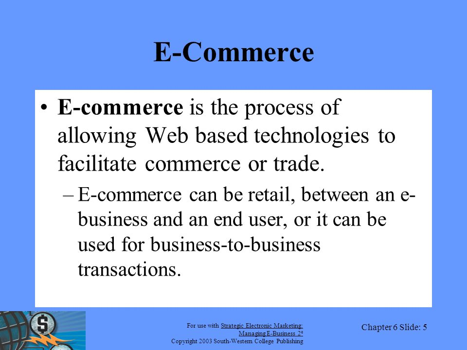 For use with Strategic Electronic Marketing: Managing E-Business 2 e Copyright 2003 South-Western College Publishing Chapter 6 Slide: 5 E-Commerce E-commerce is the process of allowing Web based technologies to facilitate commerce or trade.