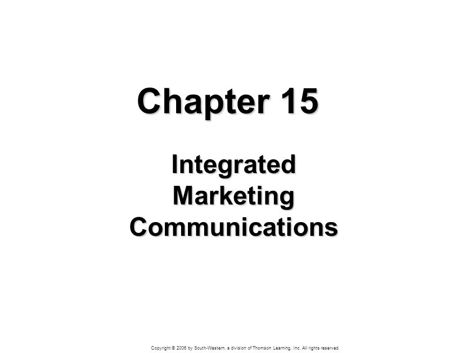 Copyright © 2006 by South-Western, a division of Thomson Learning, Inc. All rights reserved. Chapter 15 Integrated Marketing Communications
