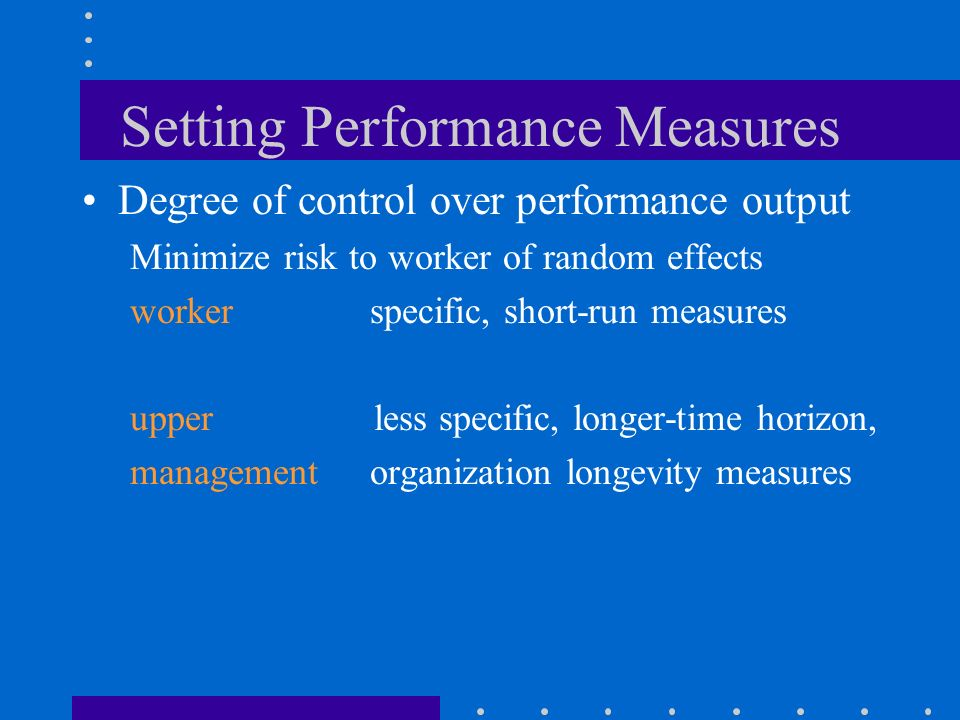 Setting Performance Measures Degree of control over performance output Minimize risk to worker of random effects workerspecific, short-run measures upper less specific, longer-time horizon, managementorganization longevity measures