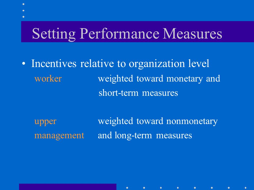 Setting Performance Measures Incentives relative to organization level workerweighted toward monetary and short-term measures upperweighted toward nonmonetary managementand long-term measures