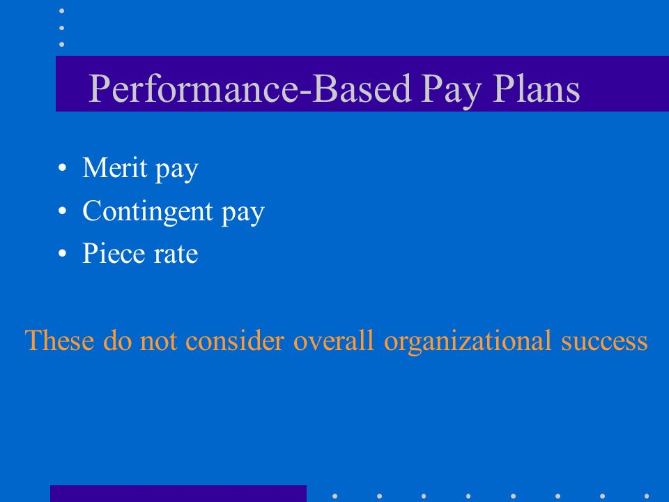 Performance-Based Pay Plans Merit pay Contingent pay Piece rate These do not consider overall organizational success