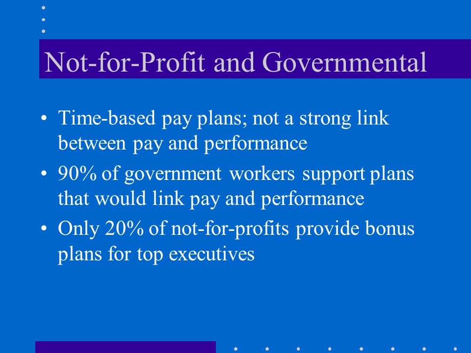 Not-for-Profit and Governmental Time-based pay plans; not a strong link between pay and performance 90% of government workers support plans that would link pay and performance Only 20% of not-for-profits provide bonus plans for top executives