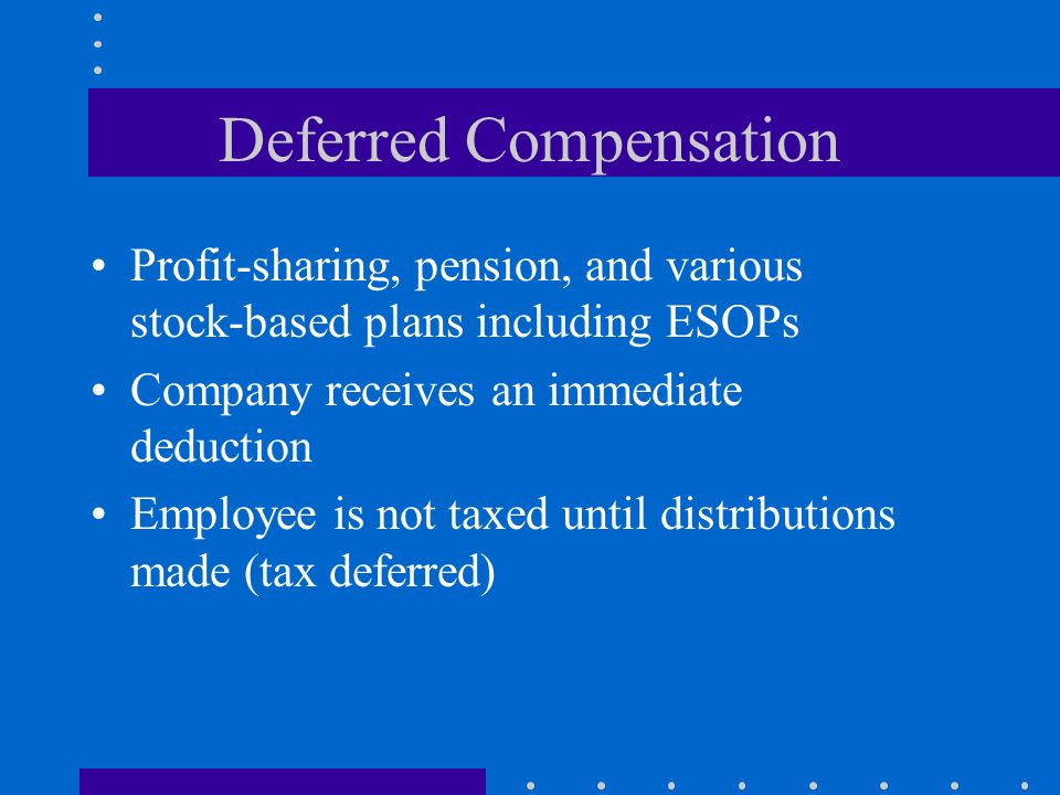 Deferred Compensation Profit-sharing, pension, and various stock-based plans including ESOPs Company receives an immediate deduction Employee is not taxed until distributions made (tax deferred)