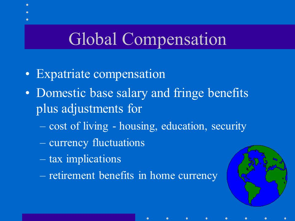 Global Compensation Expatriate compensation Domestic base salary and fringe benefits plus adjustments for –cost of living - housing, education, security –currency fluctuations –tax implications –retirement benefits in home currency