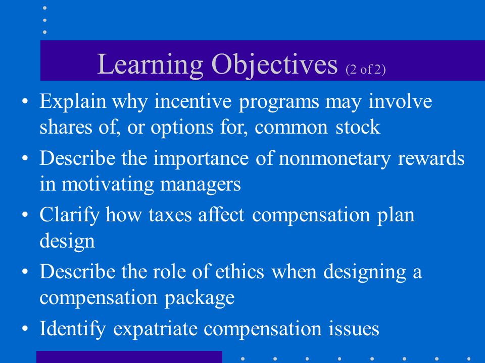 Learning Objectives (2 of 2) Explain why incentive programs may involve shares of, or options for, common stock Describe the importance of nonmonetary rewards in motivating managers Clarify how taxes affect compensation plan design Describe the role of ethics when designing a compensation package Identify expatriate compensation issues