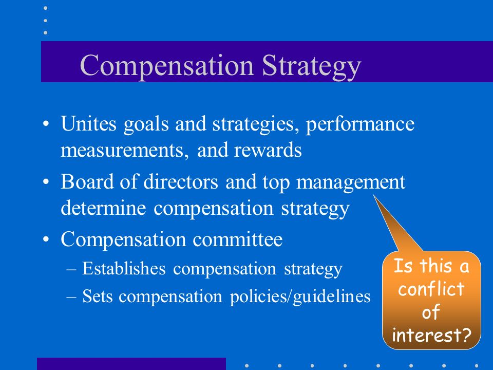 Compensation Strategy Unites goals and strategies, performance measurements, and rewards Board of directors and top management determine compensation strategy Compensation committee –Establishes compensation strategy –Sets compensation policies/guidelines Is this a conflict of interest