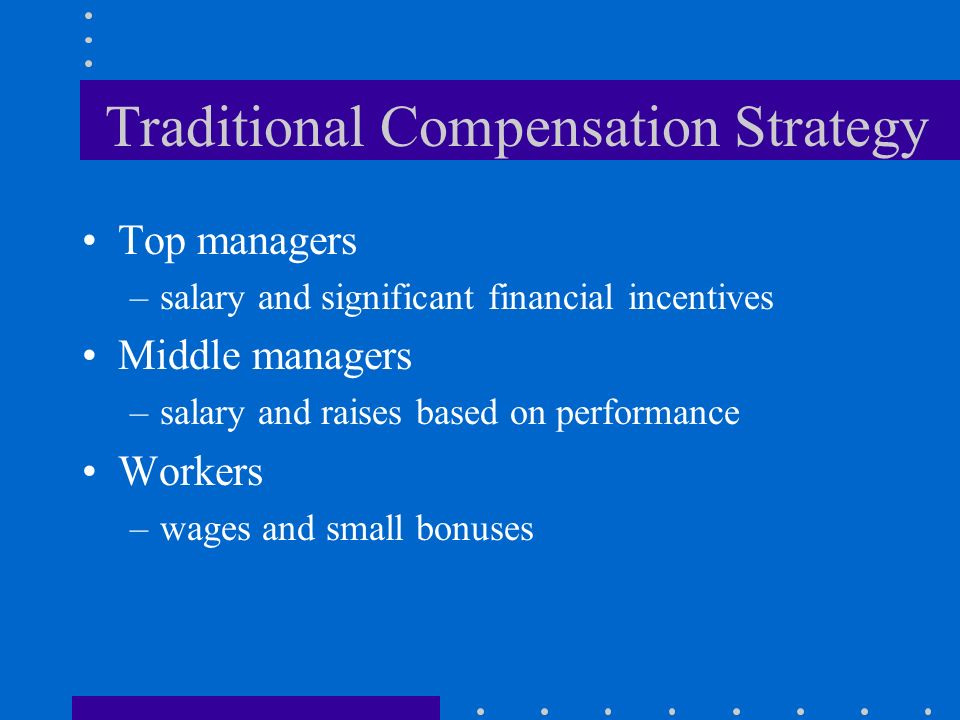 Traditional Compensation Strategy Top managers –salary and significant financial incentives Middle managers –salary and raises based on performance Workers –wages and small bonuses